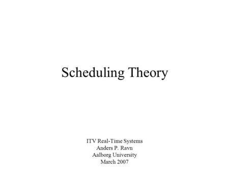 Scheduling Theory ITV Real-Time Systems Anders P. Ravn Aalborg University March 2007.