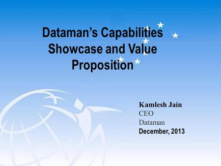 Dataman's Capabilities Showcase and Value Proposition Kamlesh Jain CEO Dataman December, 2013.