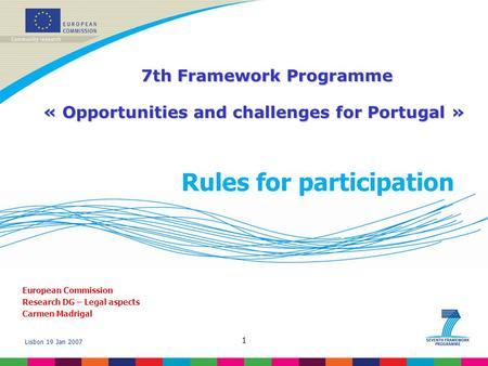 Lisbon 19 Jan 2007 1 Rules for participation European Commission Research DG – Legal aspects Carmen Madrigal 7th Framework Programme 7th Framework Programme.