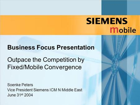 Business Focus Presentation Outpace the Competition by Fixed/Mobile Convergence Soenke Peters Vice President Siemens ICM N Middle East June 31 st 2004.