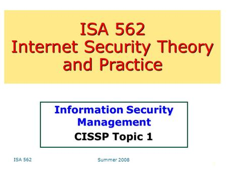 ISA 562 Summer 2008 1 Information Security Management CISSP Topic 1 ISA 562 Internet Security Theory and Practice.
