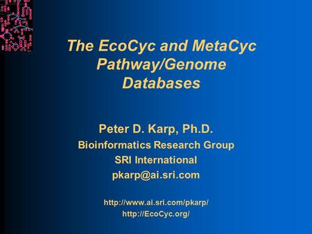 The EcoCyc and MetaCyc Pathway/Genome Databases Peter D. Karp, Ph.D. Bioinformatics Research Group SRI International