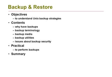 Backup & Restore Objectives –to understand Unix backup strategies Contents –why have backups –backup terminology –backup media –backup utilities –issues.