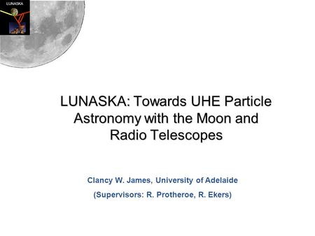 LUNASKA LUNASKA: Towards UHE Particle Astronomy with the Moon and Radio Telescopes Clancy W. James, University of Adelaide (Supervisors: R. Protheroe,