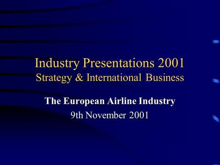 Industry Presentations 2001 Strategy & International Business The European Airline Industry 9th November 2001.