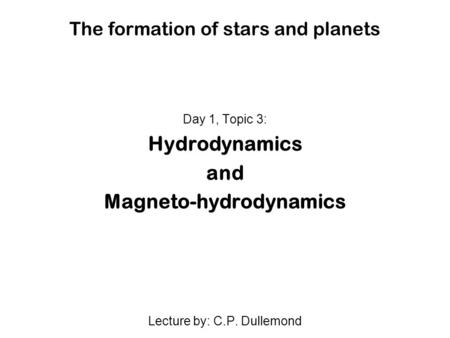 The formation of stars and planets Day 1, Topic 3: Hydrodynamics and Magneto-hydrodynamics Lecture by: C.P. Dullemond.