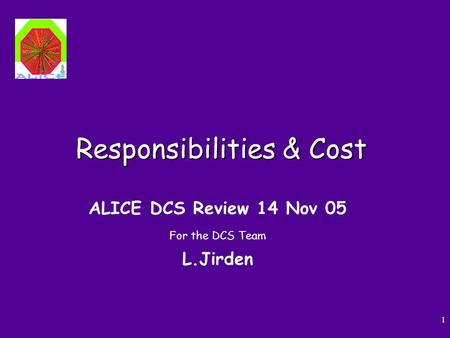 1 Responsibilities & Cost ALICE DCS Review 14 Nov 05 For the DCS Team L.Jirden.