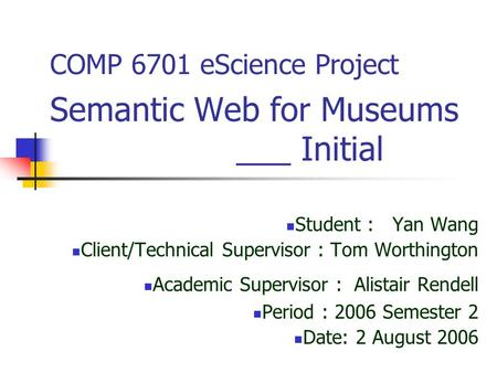 COMP 6701 eScience Project Semantic Web for Museums ___ Initial Student : Yan Wang Client/Technical Supervisor : Tom Worthington Academic Supervisor :