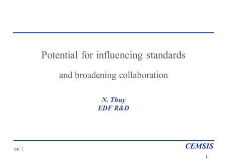 No: 1 CEMSIS 1 Potential for influencing standards and broadening collaboration N. Thuy EDF R&D.
