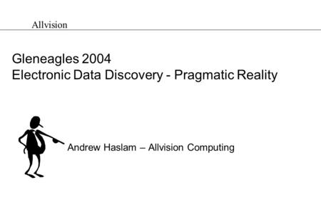 Allvision Gleneagles 2004 Electronic Data Discovery - Pragmatic Reality Andrew Haslam – Allvision Computing.
