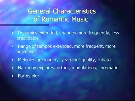 General Characteristics of Romantic Music Dynamics extended, changes more frequently, less predictable Range of tempos extended, more frequent, more adjectives.