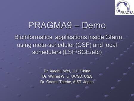 PRAGMA9 – Demo Bioinformatics applications inside Gfarm using meta-scheduler (CSF) and local schedulers (LSF/SGE/etc) Dr. Xiaohui Wei, JLU, China Dr. Wilfred.