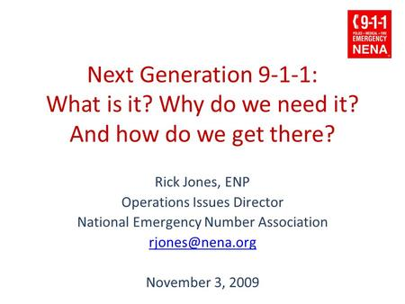 Next Generation 9-1-1: What is it? Why do we need it? And how do we get there? Rick Jones, ENP Operations Issues Director National Emergency Number Association.