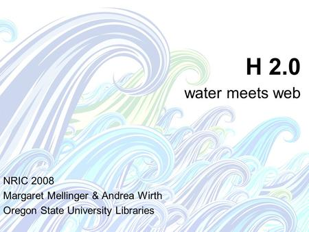 H 2.0 water meets web NRIC 2008 Margaret Mellinger & Andrea Wirth Oregon State University Libraries.