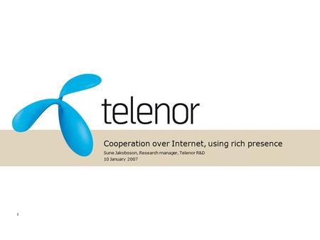 1 Cooperation over Internet, using rich presence Sune Jakobsson, Research manager, Telenor R&D 10 January 2007.