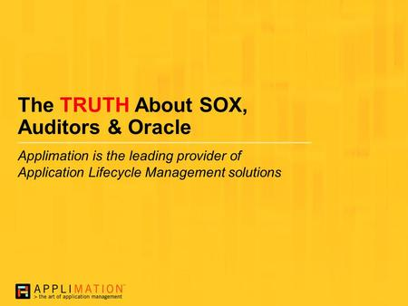 The TRUTH About SOX, Auditors & Oracle Applimation is the leading provider of Application Lifecycle Management solutions.