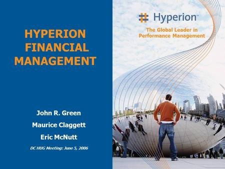 The Global Leader in Performance Management John R. Green Maurice Claggett Eric McNutt DC HUG Meeting: June 5, 2006 HYPERION FINANCIAL MANAGEMENT.