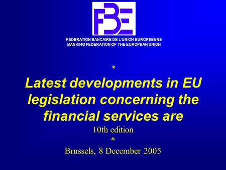 * Latest developments in EU legislation concerning the financial services are 10th edition * Brussels, 8 December 2005 FEDERATION BANCAIRE DE L'UNION EUROPEENNE.