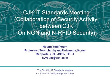 The 6th CJK IT Standards Meeting April 10 ~ 12, 2006, Hangzhou, China CJK IT Standards Meeting (Collaboration of Security Activity between CJK On NGN and.