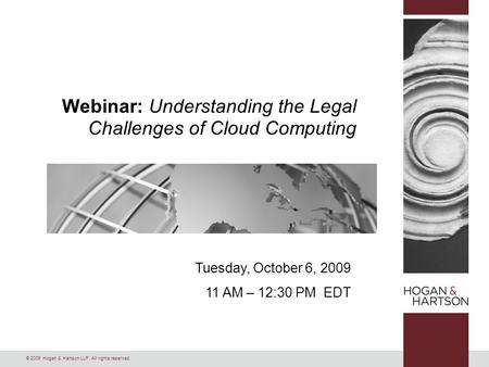 © 2009 Hogan & Hartson LLP. All rights reserved. Tuesday, October 6, 2009 11 AM – 12:30 PM EDT Webinar: Understanding the Legal Challenges of Cloud Computing.