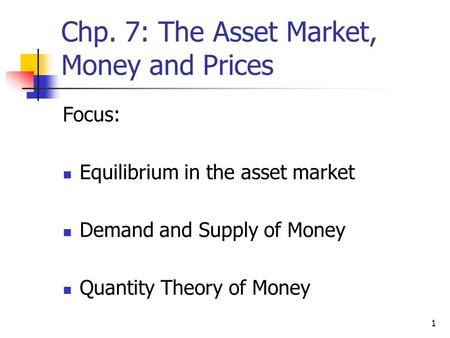 1 Chp. 7: The Asset Market, Money and Prices Focus: Equilibrium in the asset market Demand and Supply of Money Quantity Theory of Money.