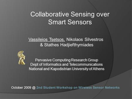Collaborative Sensing over Smart Sensors Vassileios Tsetsos, Nikolaos Silvestros & Stathes Hadjiefthymiades Pervasive Computing Research Group Dept of.