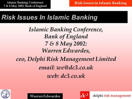 Risk Issues in Islamic Banking Islamic Banking Conference 7 & 8 May 2002: Bank of England Warren Edwardes Risk Issues In Islamic Banking Islamic Banking.