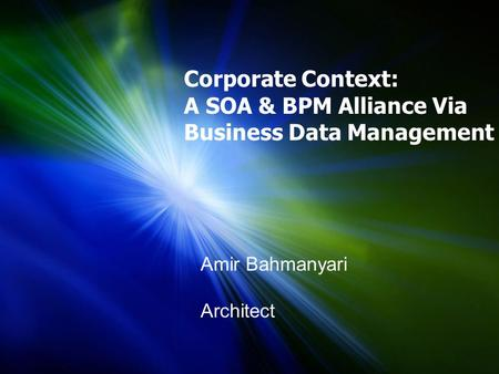 Corporate Context: A SOA & BPM Alliance Via Business Data Management Amir Bahmanyari Architect.