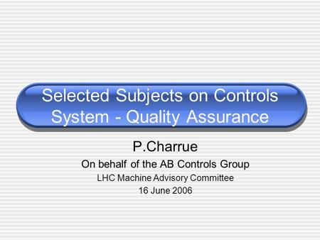 Selected Subjects on Controls System - Quality Assurance P.Charrue On behalf of the AB Controls Group LHC Machine Advisory Committee 16 June 2006.