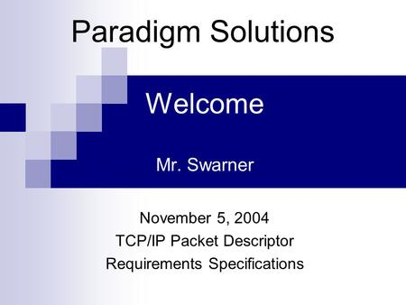Welcome Mr. Swarner November 5, 2004 TCP/IP Packet Descriptor Requirements Specifications Paradigm Solutions.