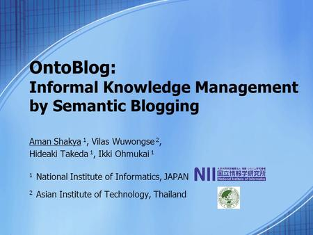 OntoBlog: Informal Knowledge Management by Semantic Blogging Aman Shakya 1, Vilas Wuwongse 2, Hideaki Takeda 1, Ikki Ohmukai 1 1 National Institute of.