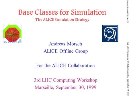 Andreas Morsch CERN/ALICE 3rd LHC Computing WorkshopMarseille, September 30, 1999 Base Classes for Simulation The ALICE Simulation Strategy Andreas Morsch.