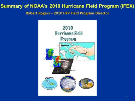 Summary of NOAA's 2010 Hurricane Field Program (IFEX) Robert Rogers – 2010 HFP Field Program Director 1.