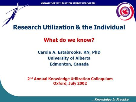 KNOWLEDGE UTILIZATION STUDIES PROGRAM …Knowledge in Practice Research Utilization & the Individual What do we know? Carole A. Estabrooks, RN, PhD University.