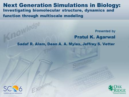 Presented by Next Generation Simulations in Biology: Investigating biomolecular structure, dynamics and function through multiscale modeling Pratul K.