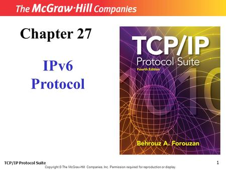 TCP/IP Protocol Suite 1 Copyright © The McGraw-Hill Companies, Inc. Permission required for reproduction or display. Chapter 27 IPv6 Protocol.