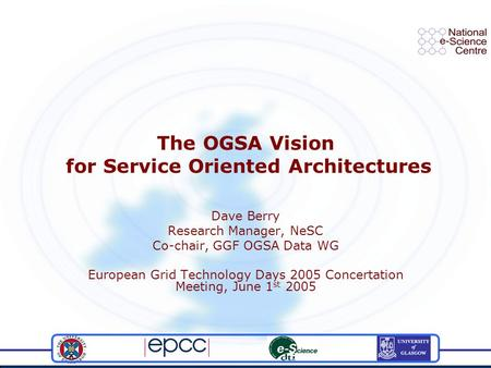 The OGSA Vision for Service Oriented Architectures Dave Berry Research Manager, NeSC Co-chair, GGF OGSA Data WG European Grid Technology Days 2005 Concertation.
