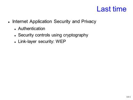 16-1 Last time Internet Application Security and Privacy Authentication Security controls using cryptography Link-layer security: WEP.