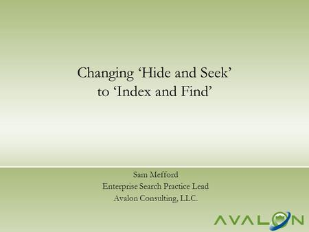 Sam Mefford Enterprise Search Practice Lead Avalon Consulting, LLC. Changing 'Hide and Seek' to 'Index and Find'