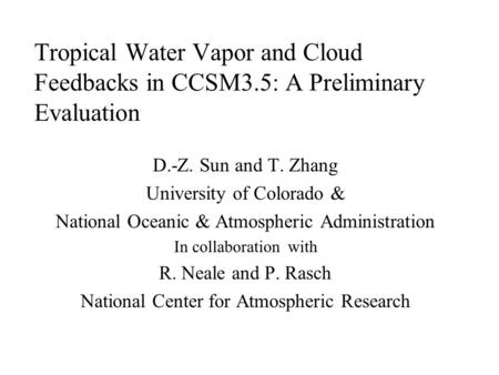 Tropical Water Vapor and Cloud Feedbacks in CCSM3.5: A Preliminary Evaluation D.-Z. Sun and T. Zhang University of Colorado & National Oceanic & Atmospheric.