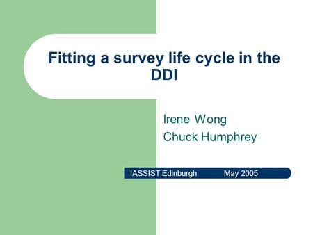 Fitting a survey life cycle in the DDI Irene Wong Chuck Humphrey IASSIST Edinburgh May 2005.