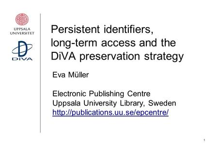 1 Persistent identifiers, long-term access and the DiVA preservation strategy Eva Müller Electronic Publishing Centre Uppsala University Library, Sweden.