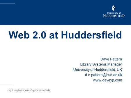Web 2.0 at Huddersfield Dave Pattern Library Systems Manager University of Huddersfield, UK
