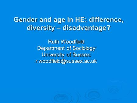 Gender and age in HE: difference, diversity – disadvantage? Gender and age in HE: difference, diversity – disadvantage? Ruth Woodfield Department of Sociology.
