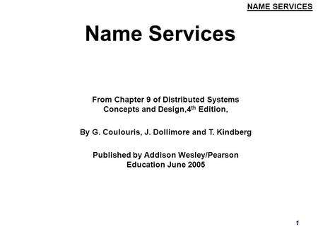 NAME SERVICES 1 Name Services From Chapter 9 of Distributed Systems Concepts and Design,4 th Edition, By G. Coulouris, J. Dollimore and T. Kindberg Published.