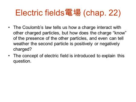 "Electric fields 電場 (chap. 22) The Coulomb's law tells us how a charge interact with other charged particles, but how does the charge ""know"" of the presence."