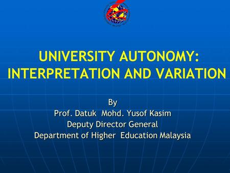 UNIVERSITY AUTONOMY: INTERPRETATION AND VARIATION By Prof. Datuk Mohd. Yusof Kasim Deputy Director General Department of Higher Education Malaysia.