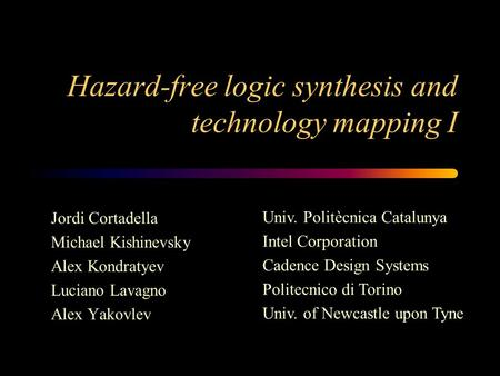 Hazard-free logic synthesis and technology mapping I Jordi Cortadella Michael Kishinevsky Alex Kondratyev Luciano Lavagno Alex Yakovlev Univ. Politècnica.