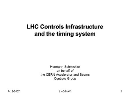 7-12-2007LHC-MAC1 LHC Controls Infrastructure and the timing system Hermann Schmickler on behalf of the CERN Accelerator and Beams Controls Group.