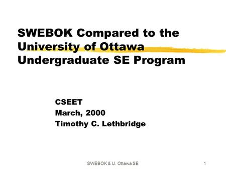 SWEBOK & U. Ottawa SE1 SWEBOK Compared to the University of Ottawa Undergraduate SE Program CSEET March, 2000 Timothy C. Lethbridge.